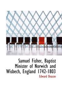 Samuel Fisher, Baptist Minister of Norwich and Wisbech, England 1742-1803