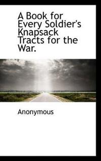 A Book for Every Soldier's Knapsack Tracts for the War.