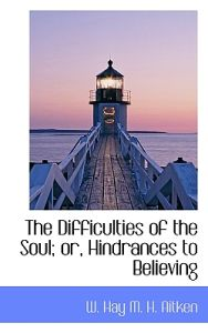 The Difficulties of the Soul; Or, Hindrances to Believing
