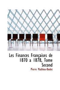 Les Finances Franasaises de 1870 a 1878, Tome Second