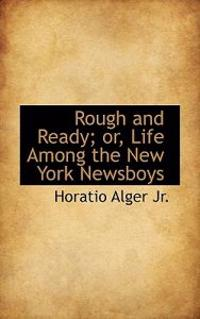 Rough and Ready; Or, Life Among the New York Newsboys