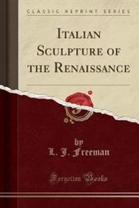 Italian Sculpture of the Renaissance (Classic Reprint)