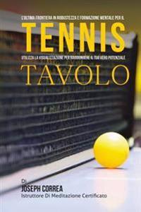 L'Ultima Frontiera in Robustezza E Formazione Mentale Per Il Tennis Tavolo: Utilizza La Visualizzazione Per Raggiungere Il Tuo Vero Potenziale