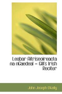 Leabar Aitriseoireacta Na Ngaedeal = Gill's Irish Reciter