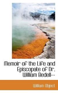 Memoir of the Life and Episcopate of Dr. William Bedell--