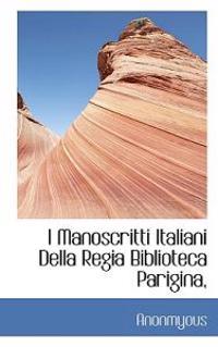I Manoscritti Italiani Della Regia Biblioteca Parigina,