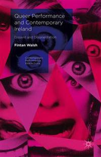 Queer Performance and Contemporary Ireland: Dissent and Disorientation