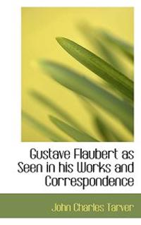 Gustave Flaubert as Seen in His Works and Correspondence