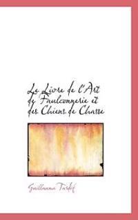 Le Livre de L'Art de Faulconnerie Et Des Chiens de Chasse