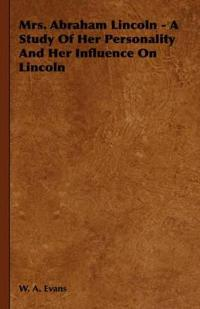 Mrs. Abraham Lincoln - A Study of Her Personality and Her Influence on Lincoln