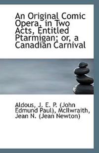 An Original Comic Opera, in Two Acts, Entitled Ptarmigan; Or, a Canadian Carnival
