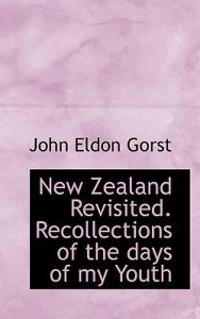 New Zealand Revisited. Recollections of the Days of My Youth