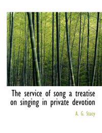 The Service of Song a Treatise on Singing in Private Devotion