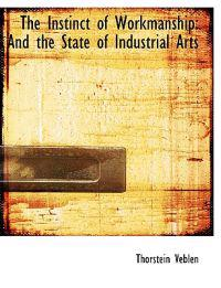 The Instinct of Workmanship: And the State of Industrial Arts
