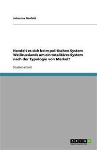 Handelt es sich beim politischen System Weißrusslands um ein totalitäres System nach der Typologie von Merkel?