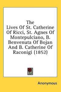 The Lives Of St. Catherine Of Ricci, St. Agnes Of Montepulciano, B. Benvenuta Of Bojan And B. Catherine Of Raconigi (1852)