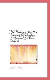 The Theology of the New Testament [Microform]. a Handbook for Bible Students
