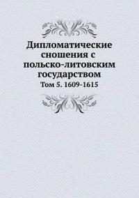 Diplomaticheskie Snosheniya S Polsko-Litovskim Gosudarstvom Tom 5. 1609-1615