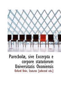 Parecbola, Sive Excerpta E Corpore Statutorum Universitatis Oxoniensis