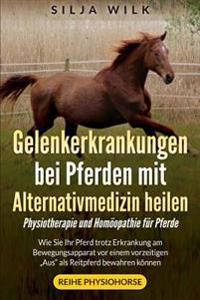 """Gelenkerkrankungen Bei Pferden Mit Alternativmedizin Heilen: Wie Sie Ihr Pferd Trotz Erkrankung Am Bewegungsapparat VOR Einem Vorzeitigen """"Aus"""" ALS Re"""