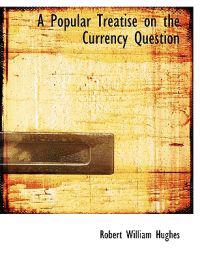 A Popular Treatise on the Currency Question