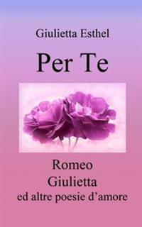 Per Te: Romeo Giulietta Ed Altre Poesie D'Amore
