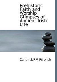 Prehistoric Faith and Worship Glimpses of Ancient Irish Life