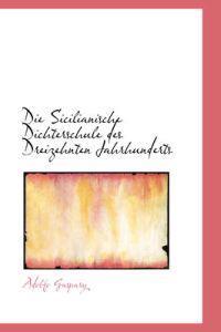 Die Sicilianische Dichterschule Des Dreizehnten Jahrhunderts