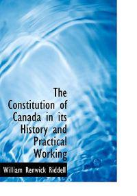 The Constitution of Canada in Its History and Practical Working