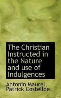 The Christian Instructed in the Nature and Use of Indulgences