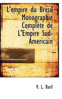 L'Empire Du Br Sil Monographie Compl Te de L'Empire Sud-Am Ricain