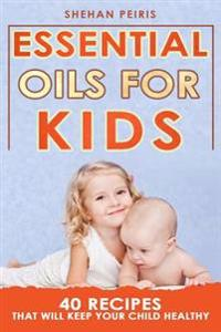 Essential Oils for Kids: 40 Recipe Blends That Will Keep Your Child Healthy