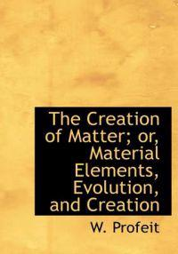 The Creation of Matter; Or, Material Elements, Evolution, and Creation