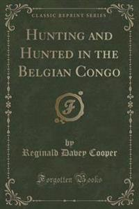 Hunting and Hunted in the Belgian Congo (Classic Reprint)