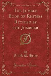 The Jumble Book of Rhymes Recited by the Jumbler (Classic Reprint)