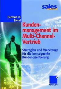 Kundenmanagement Im Multi-Channel-Vertrieb: Strategien Und Werkzeuge Für Die Konsequente Kundenorientierung