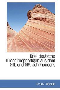 Drei Deutsche Minoritenprediger Aus Dem XIII. Und XIV. Jahrhundert