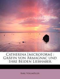 Catherina [Microform]: Grafin Von Armagnac Und Ihre Beiden Liebhaber