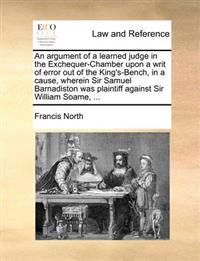 An Argument of a Learned Judge in the Exchequer-Chamber Upon a Writ of Error Out of the King's-Bench, in a Cause, Wherein Sir Samuel Barnadiston Was Plaintiff Against Sir William Soame,