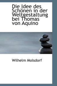 Die Idee Des Sch Nen in Der Weltgestaltung Bei Thomas Von Aquino