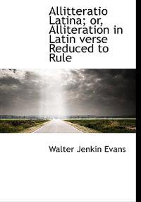 Allitteratio Latina; Or, Alliteration in Latin Verse Reduced to Rule