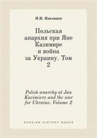 Polish Anarchy at Jan Kazimierz and the War for Ukraine. Volume 2