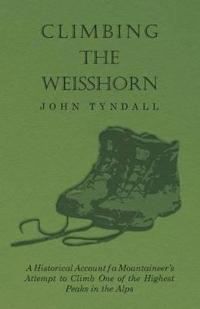 Climbing the Weisshorn - A Historical Account of a Mountaineer's Attempt to Climb One of the Highest Peaks in the Alps