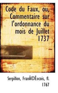 Code Du Faux, Ou, Commentaire Sur L'Ordonnance Du Mois de Juillet 1737