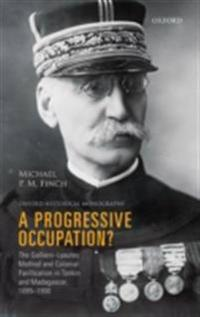 Progressive Occupation?: The Gallieni-Lyautey Method and Colonial Pacification in Tonkin and Madagascar, 1885-1900