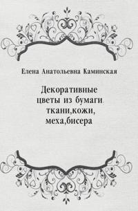 Dekorativnye cvety iz bumagi, tkani, kozhi, meha, bisera (in Russian Language)