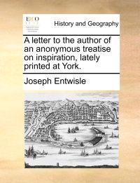 A Letter to the Author of an Anonymous Treatise on Inspiration, Lately Printed at York.