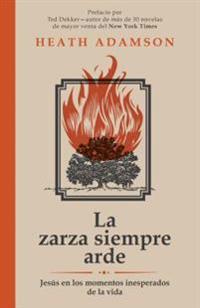 La Zarza Siempre Arde: Jesus En Los Momentos Inesperados de La Vida