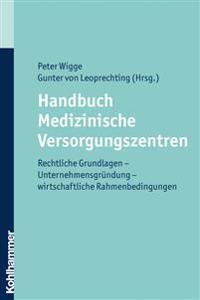 Handbuch Medizinische Versorgungszentren: Rechtliche Grundlagen - Unternehmensgrundung - Wirtschaftliche Rahmenbedingungen