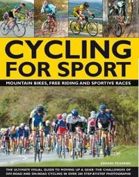 Cycling for Sport: The Ultimate Visual Guide to Moving Up a Gear: The Challenges of Off-Road and On-Road Cycling in Over 200 Step-By-Step